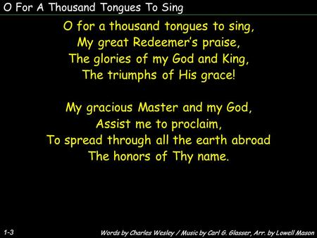 O For A Thousand Tongues To Sing 1-3 O for a thousand tongues to sing, My great Redeemer's praise, The glories of my God and King, The triumphs of His.