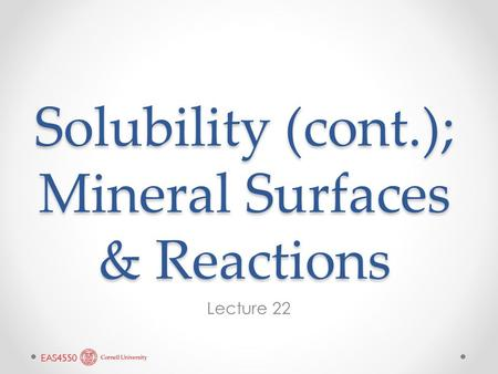 Solubility (cont.); Mineral Surfaces & Reactions Lecture 22.