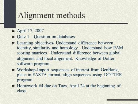 Alignment methods April 17, 2007 Quiz 1—Question on databases Learning objectives- Understand difference between identity, similarity and homology. Understand.