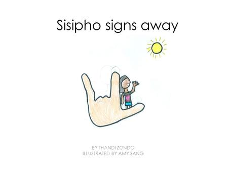 Sisipho signs away BY THANDI ZONDO ILLUSTRATED BY AMY SANG.