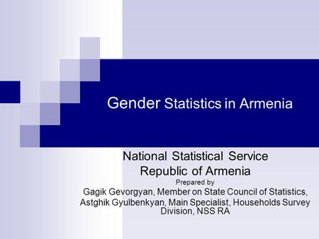 Gender Statistics in Armenia National Statistical Service Republic of Armenia Prepared by Gagik Gevorgyan, Member on State Council of Statistics, Astghik.