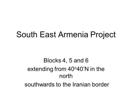 South East Armenia Project Blocks 4, 5 and 6 extending from 40 o 40'N in the north southwards to the Iranian border.