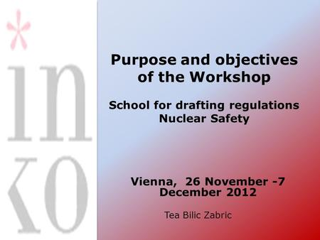 Purpose and objectives of the Workshop School for drafting regulations Nuclear Safety Vienna, 26 November -7 December 2012 Tea Bilic Zabric.