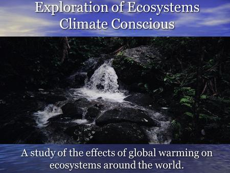 Exploration of Ecosystems Climate Conscious A study of the effects of global warming on ecosystems around the world.