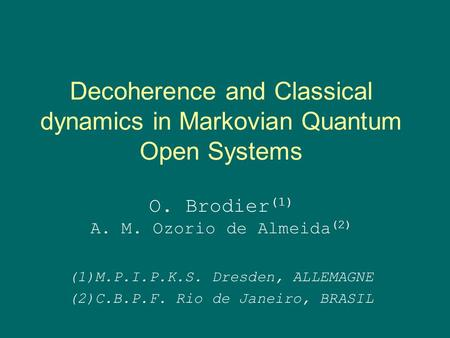 Decoherence and Classical dynamics in Markovian Quantum Open Systems O. Brodier (1) A. M. Ozorio de Almeida (2) (1)M.P.I.P.K.S. Dresden, ALLEMAGNE (2)C.B.P.F.