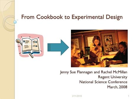 From Cookbook to Experimental Design Jenny Sue Flannagan and Rachel McMillan Regent University National Science Conference March, 2008 2/11/20161.