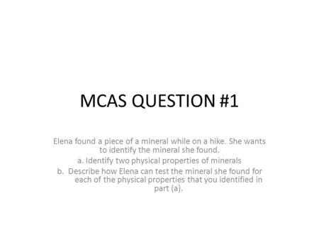 MCAS QUESTION #1 Elena found a piece of a mineral while on a hike. She wants to identify the mineral she found. a. Identify two physical properties of.