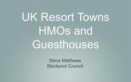UK Resort Towns HMOs and Guesthouses Steve Matthews Blackpool Council.