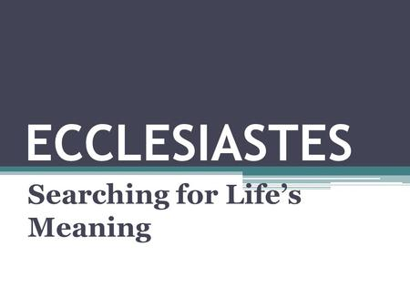 "ECCLESIASTES Searching for Life's Meaning. ECCLESIASTES: Title Based on 1:1 – ""The words of the Preacher"" Hebrew = Qoheleth = ""One who speaks to an assembly"""