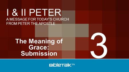 A MESSAGE FOR TODAY'S CHURCH FROM PETER THE APOSTLE I & II PETER The Meaning of Grace: Submission 3.