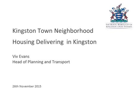 Kingston Town Neighborhood Housing Delivering in Kingston Viv Evans Head of Planning and Transport 26th November 2015.