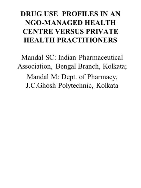 DRUG USE PROFILES IN AN NGO-MANAGED HEALTH CENTRE VERSUS PRIVATE HEALTH PRACTITIONERS Mandal SC: Indian Pharmaceutical Association, Bengal Branch, Kolkata;