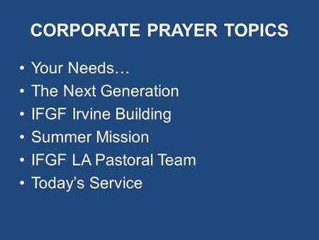 CORPORATE PRAYER TOPICS Your Needs… The Next Generation IFGF Irvine Building Summer Mission IFGF LA Pastoral Team Today's Service.