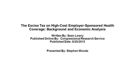 The Excise Tax on High-Cost Employer-Sponsored Health Coverage: Background and Economic Analysis Written By: Sean Lowry Published Online By: Congressional.