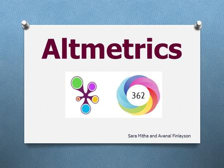 Altmetrics Sara Mitha and Avenal Finlayson. Altmetrics is … O Hot topic O Big buzz word O Trending.