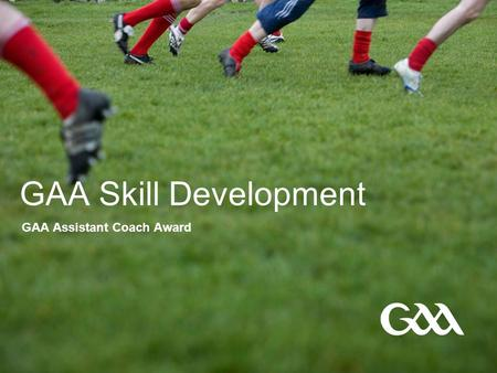 GAA Skill Development GAA Assistant Coach Award. © GAA 2 Presentation title in footer GAA Skill Development - Objectives  By the end of this session,