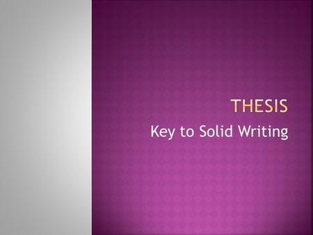 Key to Solid Writing.  A thesis statement presents your opinions or thoughts on a subject or an issue. You cannot write an essay without one.  A thesis.