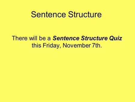 Sentence Structure There will be a Sentence Structure Quiz this Friday, November 7th.