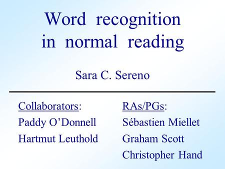 Word recognition in normal reading Sara C. Sereno Collaborators: RAs/PGs: Paddy O'DonnellSébastien Miellet Hartmut LeutholdGraham Scott Christopher Hand.