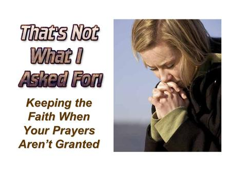 Keeping the Faith When Your Prayers Aren't Granted.
