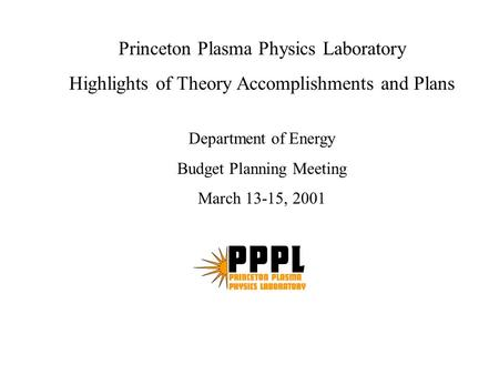 Princeton Plasma Physics Laboratory Highlights of Theory Accomplishments and Plans Department of Energy Budget Planning Meeting March 13-15, 2001.