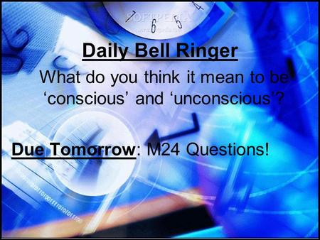 Daily Bell Ringer What do you think it mean to be 'conscious' and 'unconscious'? Due Tomorrow: M24 Questions!