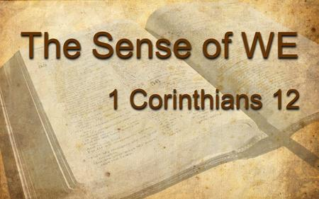 The Sense of WE 1 Corinthians 12 The Sense of WE 1 Corinthians 12.
