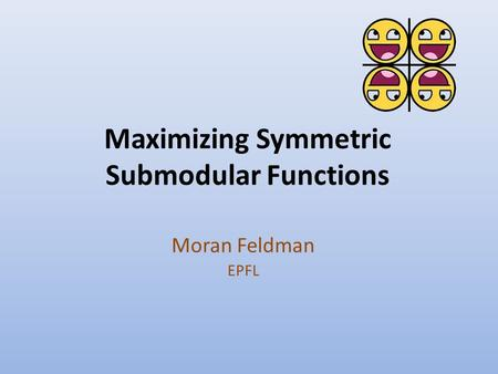 Maximizing Symmetric Submodular Functions Moran Feldman EPFL.
