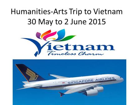 Humanities-Arts Trip to Vietnam 30 May to 2 June 2015.