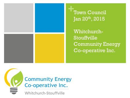 + Town Council Jan 20 th, 2015 Whitchurch- Stouffville Community Energy Co-operative Inc.