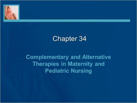 Chapter 34 Complementary and Alternative Therapies in Maternity and Pediatric Nursing.