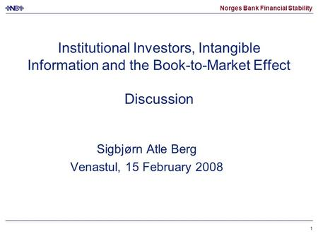 Norges Bank Financial Stability 1 Institutional Investors, Intangible Information and the Book-to-Market Effect Discussion Sigbjørn Atle Berg Venastul,