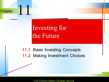 © 2010 South-Western, Cengage Learning Chapter © 2010 South-Western, Cengage Learning Investing for the Future 11.1Basic Investing Concepts 11.2Making.