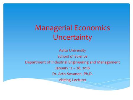 Managerial Economics Uncertainty Aalto University School of Science Department of Industrial Engineering and Management January 12 – 28, 2016 Dr. Arto.