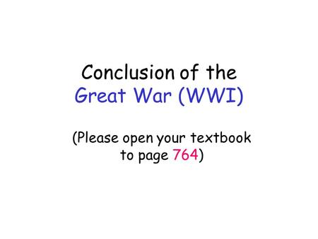 Conclusion of the Great War (WWI) (Please open your textbook to page 764)
