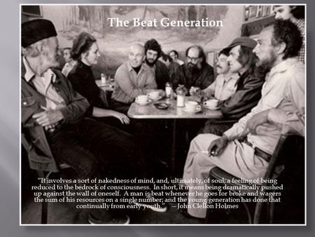 "The Beat Generation 1940s – 1950s ""It involves a sort of nakedness of mind, and, ultimately, of soul; a feeling of being reduced to the bedrock of consciousness."