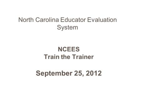 NCEES Train the Trainer September 25, 2012 North Carolina Educator Evaluation System.