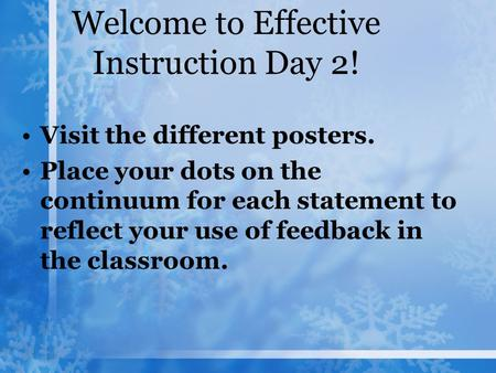 Welcome to Effective Instruction Day 2! Visit the different posters. Place your dots on the continuum for each statement to reflect your use of feedback.