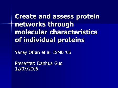 Create and assess protein networks through molecular characteristics of individual proteins Yanay Ofran et al. ISMB '06 Presenter: Danhua Guo 12/07/2006.