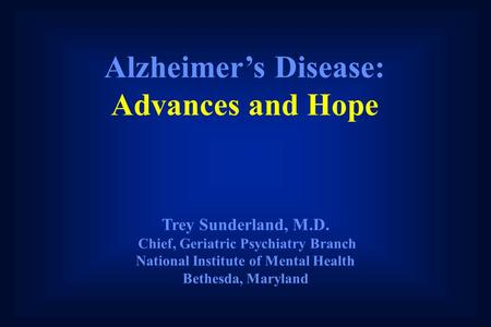 Alzheimer's Disease: Advances and Hope Trey Sunderland, M.D. Chief, Geriatric Psychiatry Branch National Institute of Mental Health Bethesda, Maryland.