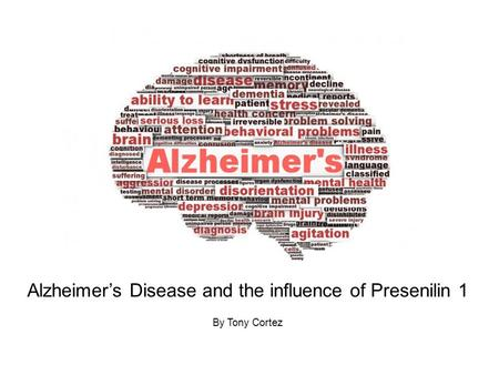 Alzheimer's Disease and the influence of Presenilin 1 By Tony Cortez.