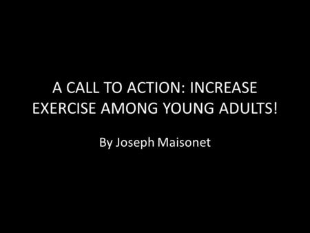 A CALL TO ACTION: INCREASE EXERCISE AMONG YOUNG ADULTS! By Joseph Maisonet.