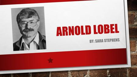 ARNOLD LOBEL BY: SARA STEPHENS BACKGROUND INFORMATION GREW UP IN SCHENECTADY, NEW YORK. HE WAS OUT OF SCHOOL A LOT AND SICK MOST THROUGH SECOND GRADE.