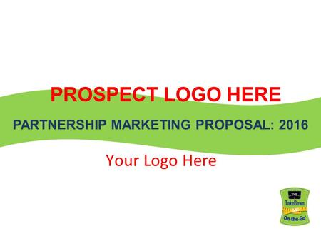PARTNERSHIP MARKETING PROPOSAL: 2016 PROSPECT LOGO HERE Your Logo Here.