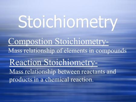 Stoichiometry Compostion Stoichiometry- Mass relationship of elements in compounds Reaction Stoichiometry- Mass relationship between reactants and products.