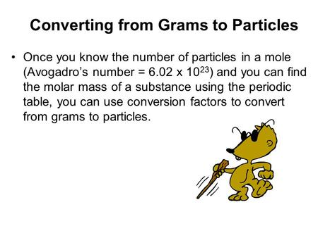 Once you know the number of particles in a mole (Avogadro's number = 6.02 x 10 23 ) and you can find the molar mass of a substance using the periodic table,