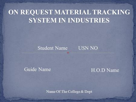 ON REQUEST MATERIAL TRACKING SYSTEM IN INDUSTRIES Student Name USN NO Guide Name H.O.D Name Name Of The College & Dept.