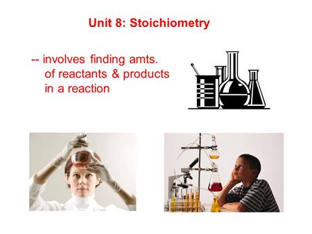 Unit 8: Stoichiometry -- involves finding amts. of reactants & products in a reaction.