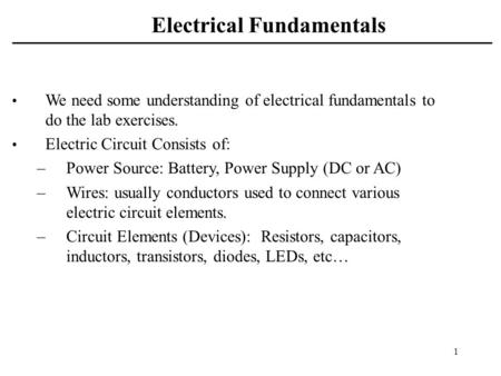 1 Electrical Fundamentals We need some understanding of electrical fundamentals to do the lab exercises. Electric Circuit Consists of: –Power Source: Battery,