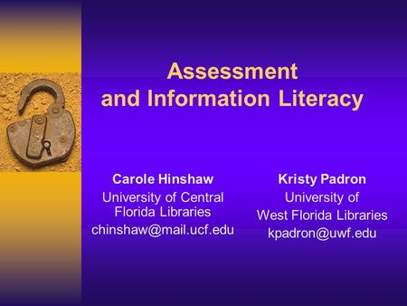 Assessment and Information Literacy Carole Hinshaw University of Central Florida Libraries Kristy Padron University of West Florida.